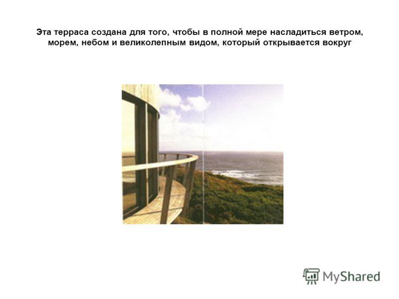 Эта терраса создана для того, чтобы в полной мере насладиться ветром, морем, небом и великолепным видом, который открывается вокруг