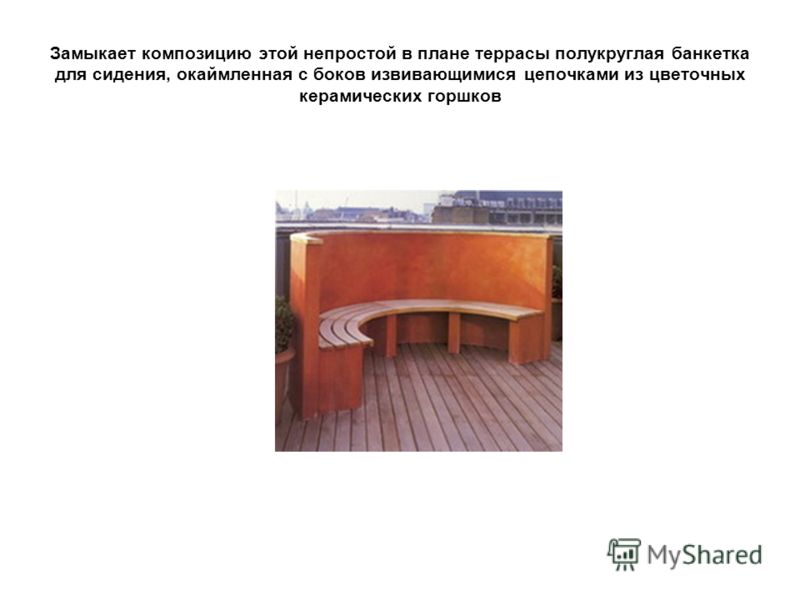 Замыкает композицию этой непростой в плане террасы полукруглая банкетка для сидения, окаймленная с боков извивающимися цепочками из цветочных керамических горшков