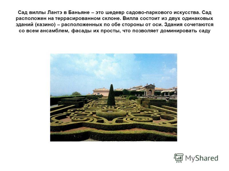 Сад виллы Лантэ в Баньяне – это шедевр садово-паркового искусства. Сад расположен на террасированном склоне. Вилла состоит из двух одинаковых зданий (казино) – расположенных по обе стороны от оси. Здания сочетаются со всем ансамблем, фасады их просты