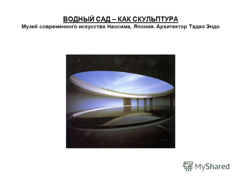 ВОДНЫЙ САД – КАК СКУЛЬПТУРА Музей современного искусства Наосима, Япония. Архитектор Тадао Эндо