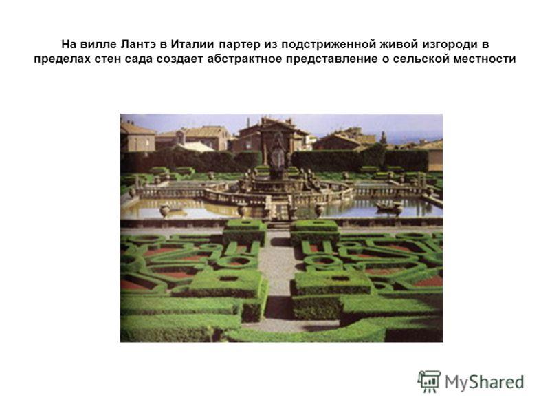 На вилле Лантэ в Италии партер из подстриженной живой изгороди в пределах стен сада создает абстрактное представление о сельской местности