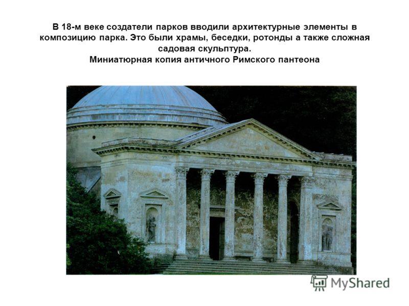 В 18-м веке создатели парков вводили архитектурные элементы в композицию парка. Это были храмы, беседки, ротонды а также сложная садовая скульптура. Миниатюрная копия античного Римского пантеона