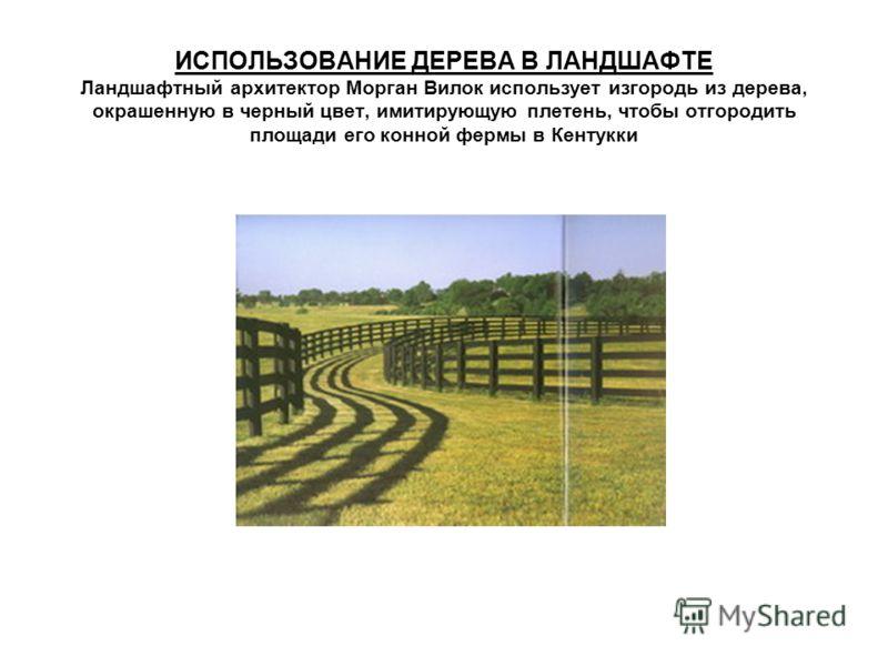 ИСПОЛЬЗОВАНИЕ ДЕРЕВА В ЛАНДШАФТЕ Ландшафтный архитектор Морган Вилок использует изгородь из дерева, окрашенную в черный цвет, имитирующую плетень, чтобы отгородить площади его конной фермы в Кентукки