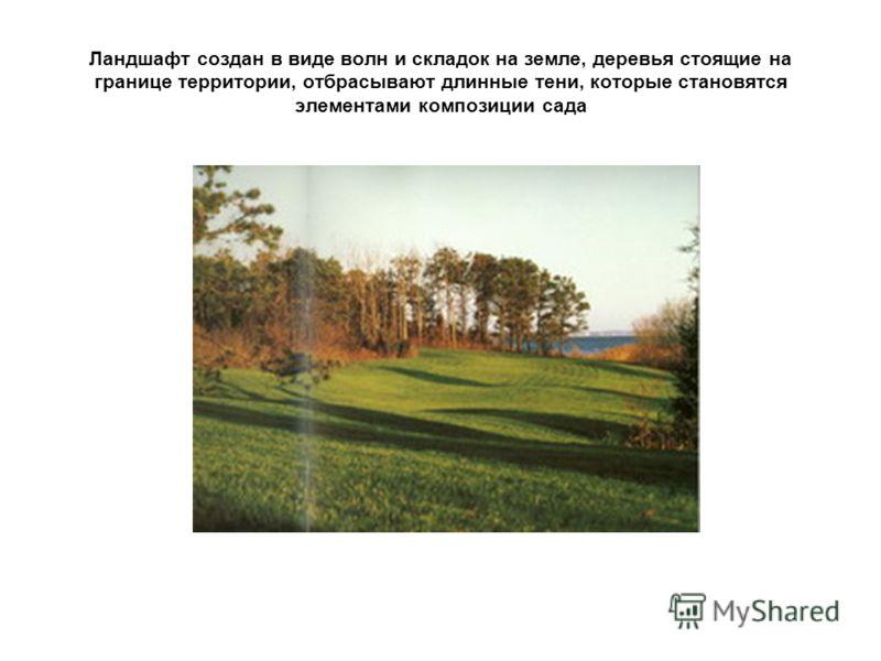 Ландшафт создан в виде волн и складок на земле, деревья стоящие на границе территории, отбрасывают длинные тени, которые становятся элементами композиции сада