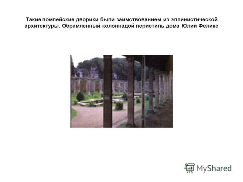 Такие помпейские дворики были заимствованием из эллинистической архитектуры. Обрамленный колоннадой перистиль дома Юлии Феликс