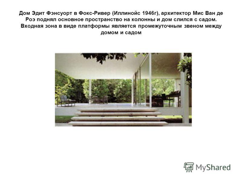 Дом Эдит Фэнсуорт в Фокс-Ривер (Иллинойс 1946г), архитектор Мис Ван де Роэ поднял основное пространство на колонны и дом слился с садом. Входная зона в виде платформы является промежуточным звеном между домом и садом
