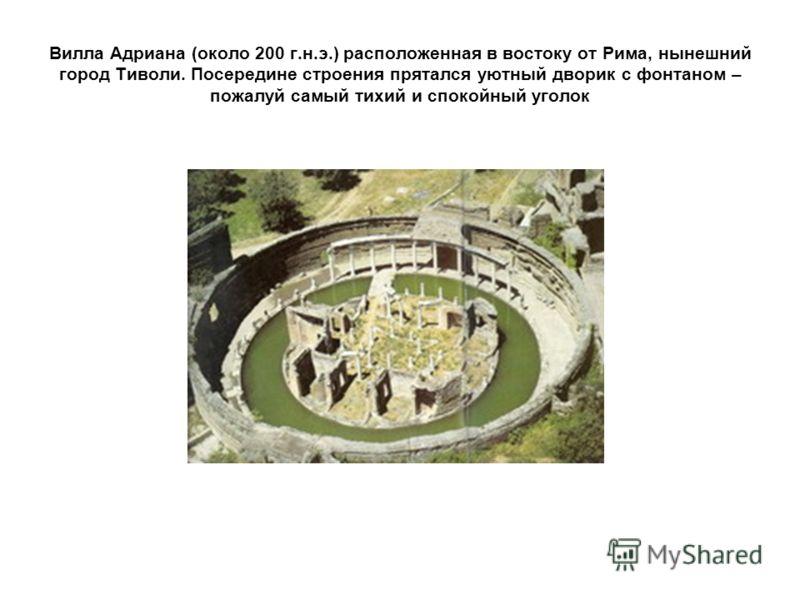 Вилла Адриана (около 200 г.н.э.) расположенная в востоку от Рима, нынешний город Тиволи. Посередине строения прятался уютный дворик с фонтаном – пожалуй самый тихий и спокойный уголок