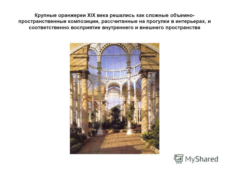 Крупные оранжереи XIX века решались как сложные объемно- пространственные композиции, рассчитанные на прогулки в интерьерах, и соответственно восприятие внутреннего и внешнего пространства