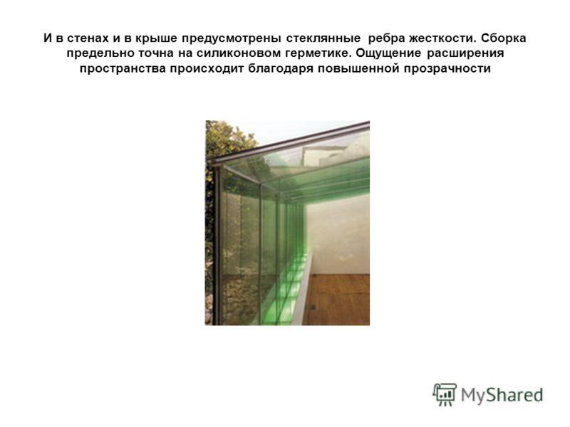 И в стенах и в крыше предусмотрены стеклянные ребра жесткости. Сборка предельно точна на силиконовом герметике. Ощущение расширения пространства происходит благодаря повышенной прозрачности