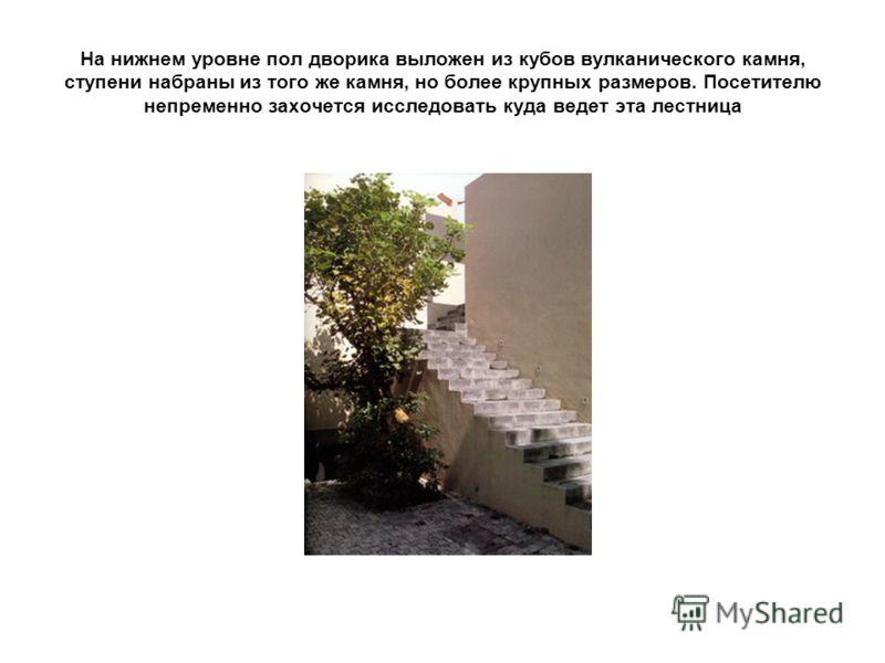 На нижнем уровне пол дворика выложен из кубов вулканического камня, ступени набраны из того же камня, но более крупных размеров. Посетителю непременно захочется исследовать куда ведет эта лестница