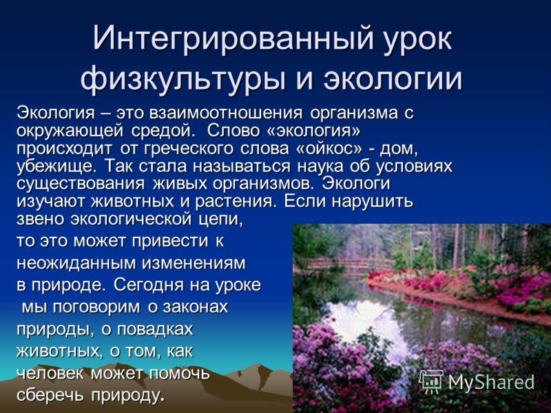 Интегрированный урок физкультуры и экологии Экология – это взаимоотношения организма с окружающей средой. Слово «экология» происходит от греческого слова «ойкос» - дом, убежище. Так стала называться наука об условиях существования живых организмов. Э