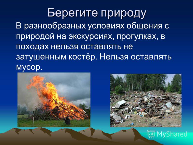 Берегите природу В разнообразных условиях общения с природой на экскурсиях, прогулках, в походах нельзя оставлять не затушенным костёр. Нельзя оставлять мусор.