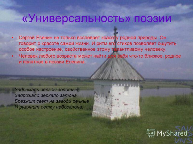 «Универсальность» поэзии Сергей Есенин не только воспевает красоту родной природы. Он говорит о красоте самой жизни. И ритм его стихов позволяет ощутить особое настроение, свойственное этому талантливому человеку. Человек любого возраста может найти