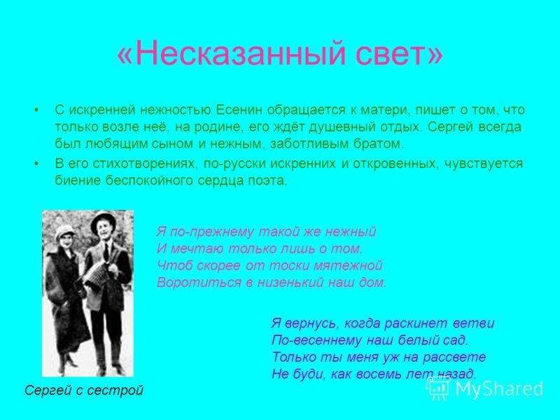 «Несказанный свет» С искренней нежностью Есенин обращается к матери, пишет о том, что только возле неё, на родине, его ждёт душевный отдых. Сергей всегда был любящим сыном и нежным, заботливым братом. В его стихотворениях, по-русски искренних и откро