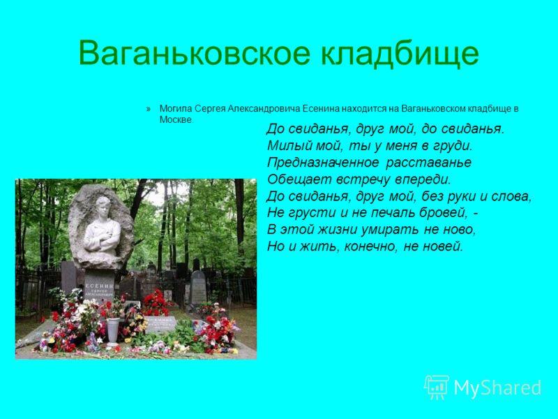 Ваганьковское кладбище »Могила Сергея Александровича Есенина находится на Ваганьковском кладбище в Москве. До свиданья, друг мой, до свиданья. Милый мой, ты у меня в груди. Предназначенное расставанье Обещает встречу впереди. До свиданья, друг мой, б