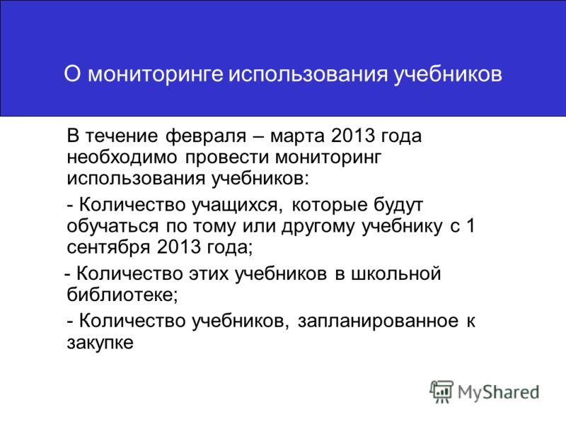 О мониторинге использования учебников В течение февраля – марта 2013 года необходимо провести мониторинг использования учебников: - Количество учащихся, которые будут обучаться по тому или другому учебнику с 1 сентября 2013 года; - Количество этих уч