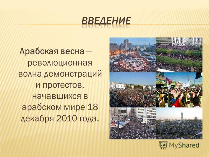 Арабская весна революционная волна демонстраций и протестов, начавшихся в арабском мире 18 декабря 2010 года.