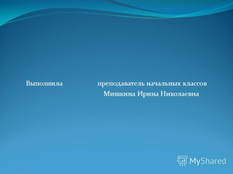 Выполнила преподаватель начальных классов Мишкина Ирина Николаевна