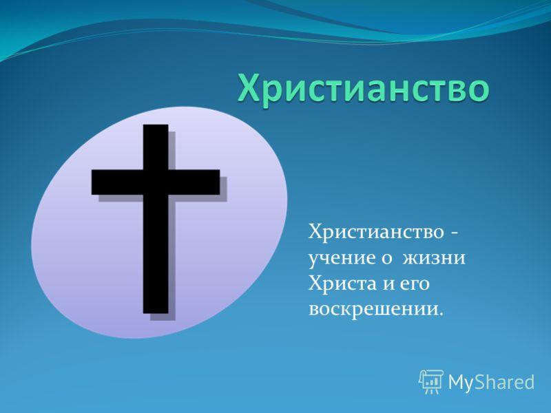 Христианство - учение о жизни Христа и его воскрешении.