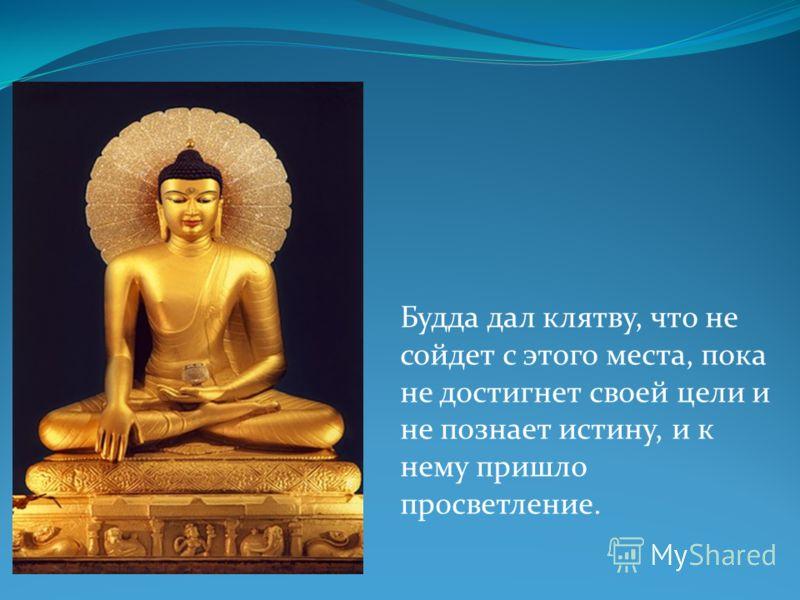 Будда дал клятву, что не сойдет с этого места, пока не достигнет своей цели и не познает истину, и к нему пришло просветление.
