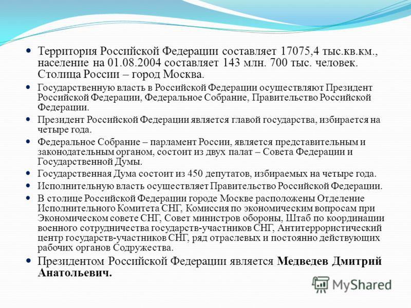 Территория Российской Федерации составляет 17075,4 тыс.кв.км., население на 01.08.2004 составляет 143 млн. 700 тыс. человек. Столица России – город Москва. Государственную власть в Российской Федерации осуществляют Президент Российской Федерации, Фед