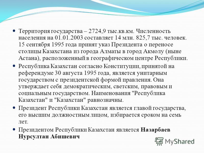 Территория государства – 2724,9 тыс.кв.км. Численность населения на 01.01.2003 составляет 14 млн. 825,7 тыс. человек. 15 сентября 1995 года принят указ Президента о переносе столицы Казахстана из города Алматы в город Акмолу (ныне Астана), расположен