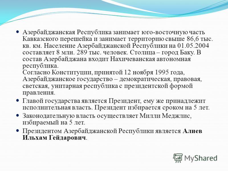 Азербайджанская Республика занимает юго-восточную часть Кавказского перешейка и занимает территорию свыше 86,6 тыс. кв. км. Население Азербайджанской Республики на 01.05.2004 составляет 8 млн. 289 тыс. человек. Столица – город Баку. В состав Азербайд
