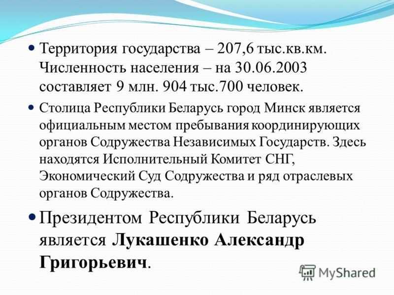 Территория государства – 207,6 тыс.кв.км. Численность населения – на 30.06.2003 составляет 9 млн. 904 тыс.700 человек. Столица Республики Беларусь город Минск является официальным местом пребывания координирующих органов Содружества Независимых Госуд