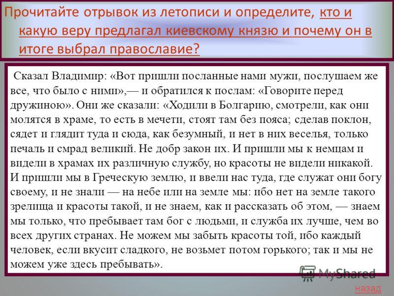 Сказал Владимир: «Вот пришли посланные нами мужи, послушаем же все, что было с ними», и обратился к послам: «Говорите перед дружиною». Они же сказали: «Ходили в Болгарию, смотрели, как они молятся в храме, то есть в мечети, стоят там без пояса; сдела