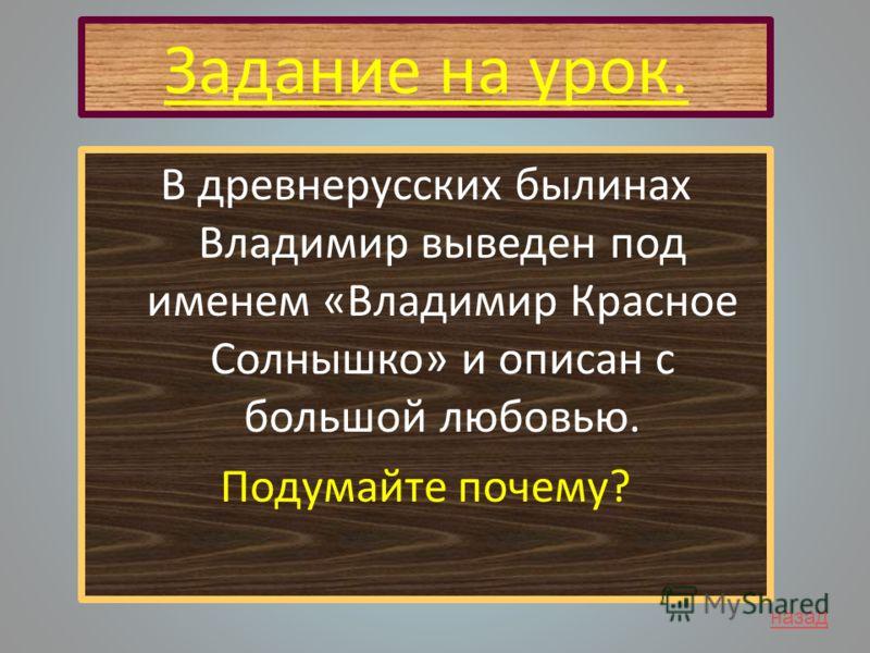 Задание на урок. В древнерусских былинах Владимир выведен под именем «Владимир Красное Солнышко» и описан с большой любовью. Подумайте почему? назад