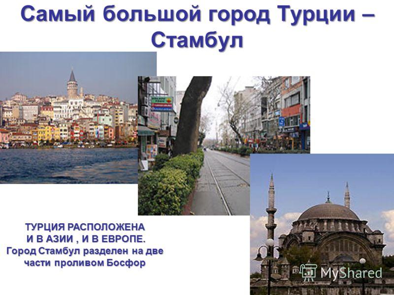 Самый большой город Турции – Стамбул ТУРЦИЯ РАСПОЛОЖЕНА И В АЗИИ, И В ЕВРОПЕ. И В АЗИИ, И В ЕВРОПЕ. Город Стамбул разделен на две части проливом Босфор