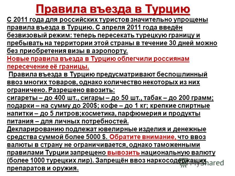 Правила въезда в Турцию С 2011 года для российских туристов значительно упрощены правила въезда в Турцию. С апреля 2011 года введён безвизовый режим: теперь пересекать турецкую границу и пребывать на территории этой страны в течение 30 дней можно без