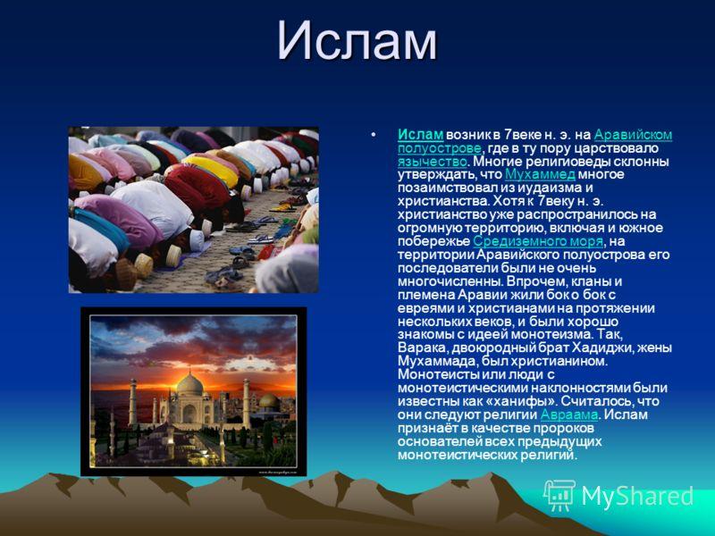 Ислам Ислам возник в 7веке н. э. на Аравийском полуострове, где в ту пору царствовало язычество. Многие религиоведы склонны утверждать, что Мухаммед многое позаимствовал из иудаизма и христианства. Хотя к 7веку н. э. христианство уже распространилось