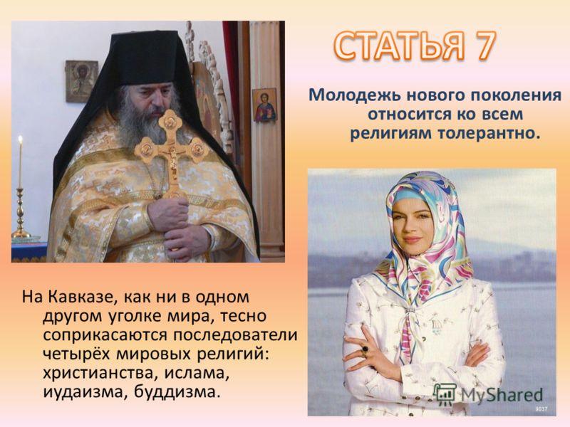 Молодежь нового поколения относится ко всем религиям толерантно. На Кавказе, как ни в одном другом уголке мира, тесно соприкасаются последователи четырёх мировых религий: христианства, ислама, иудаизма, буддизма.