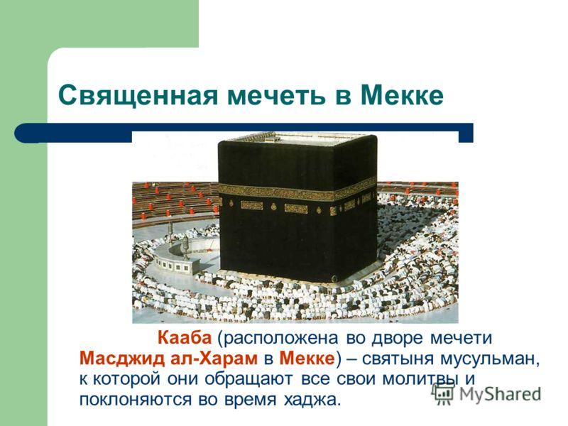 Священная мечеть в Мекке Кааба (расположена во дворе мечети Масджид ал-Харам в Мекке) – святыня мусульман, к которой они обращают все свои молитвы и поклоняются во время хаджа.