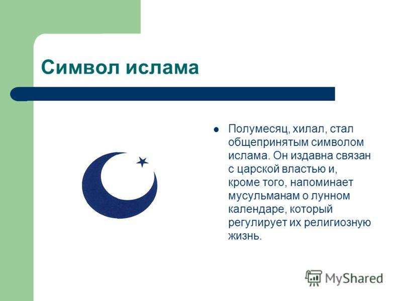 Символ ислама Полумесяц, хилал, стал общепринятым символом ислама. Он издавна связан с царской властью и, кроме того, напоминает мусульманам о лунном календаре, который регулирует их религиозную жизнь.