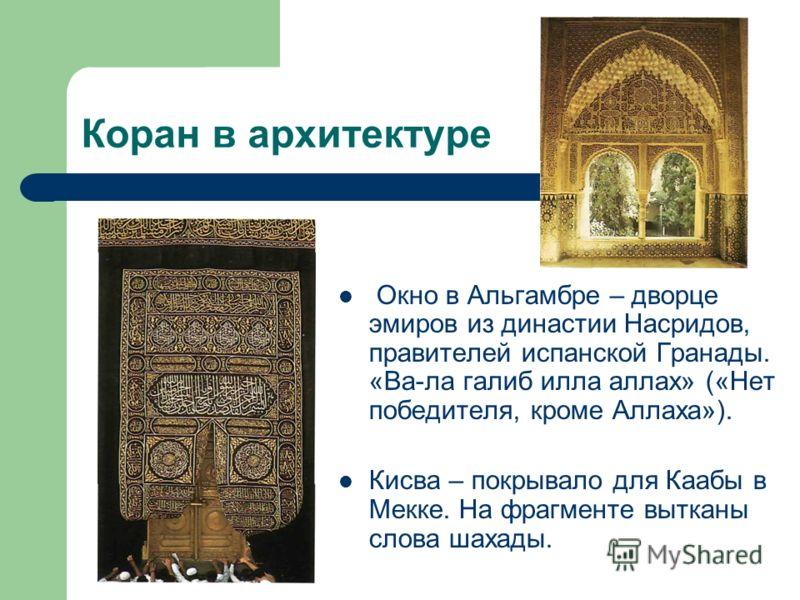 Коран в архитектуре Окно в Альгамбре – дворце эмиров из династии Насридов, правителей испанской Гранады. «Ва-ла галиб илла аллах» («Нет победителя, кроме Аллаха»). Кисва – покрывало для Каабы в Мекке. На фрагменте вытканы слова шахады.