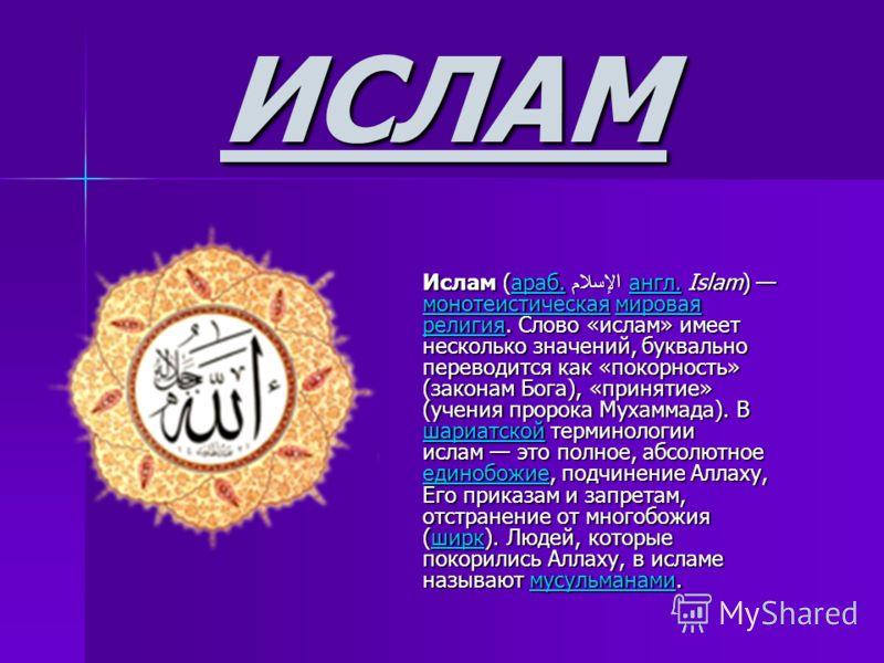 ИСЛАМ Ислам (араб. الإسلام англ. Islam) монотеистическая мировая религия. Слово «ислам» имеет несколько значений, буквально переводится как «покорность» (законам Бога), «принятие» (учения пророка Мухаммада). В шариатской терминологии ислам это полное
