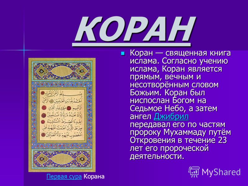 КОРАН Коран священная книга ислама. Согласно учению ислама, Коран является прямым, вечным и несотворённым словом Божьим. Коран был ниспослан Богом на Седьмое Небо, а затем ангел Джибрил передавал его по частям пророку Мухаммаду путём Откровения в теч
