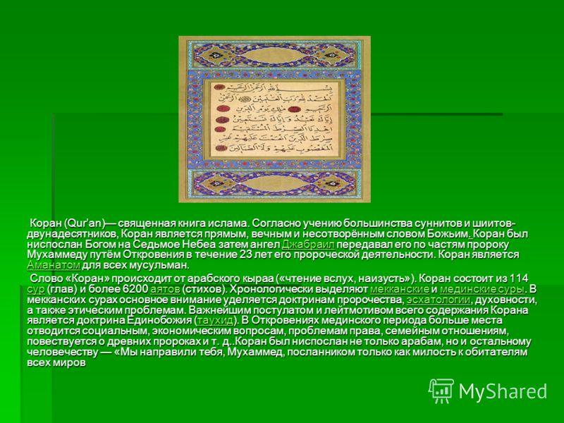 Коран (Quran) священная книга ислама. Согласно учению большинства суннитов и шиитов- двунадесятников, Коран является прямым, вечным и несотворённым словом Божьим. Коран был ниспослан Богом на Седьмое Небеа затем ангел Джабраил передавал его по частям