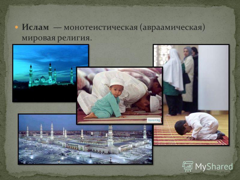 Ислам монотеистическая (авраамическая) мировая религия.