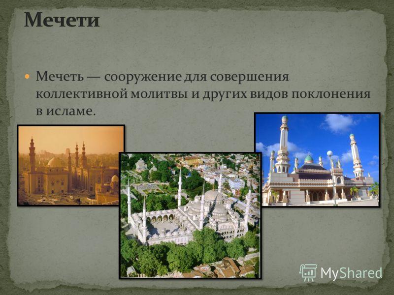 Мечеть сооружение для совершения коллективной молитвы и других видов поклонения в исламе.