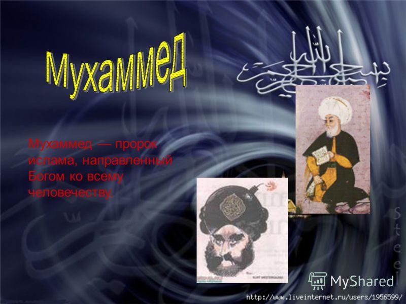 Мухаммед пророк ислама, направленный Богом ко всему человечеству.