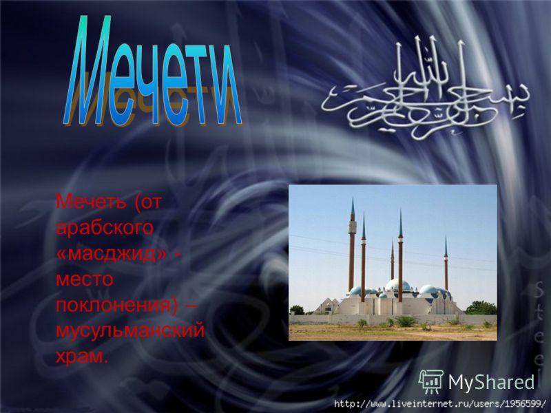 Мечеть (от арабского «масджид» - место поклонения) – мусульманский храм.