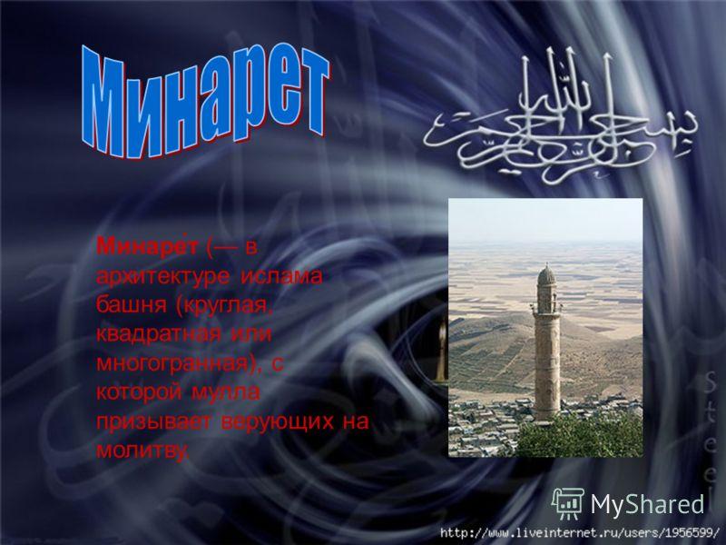 Минаре́т ( в архитектуре ислама башня (круглая, квадратная или многогранная), с которой мулла призывает верующих на молитву.