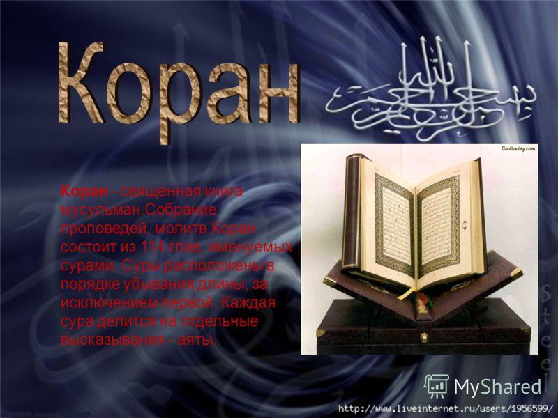 Коран - священная книга мусульман.Собрание проповедей, молитв.Коран состоит из 114 глав, именуемых сурами. Суры расположены в порядке убывания длины, за исключением первой. Каждая сура делится на отдельные высказывания - аяты.