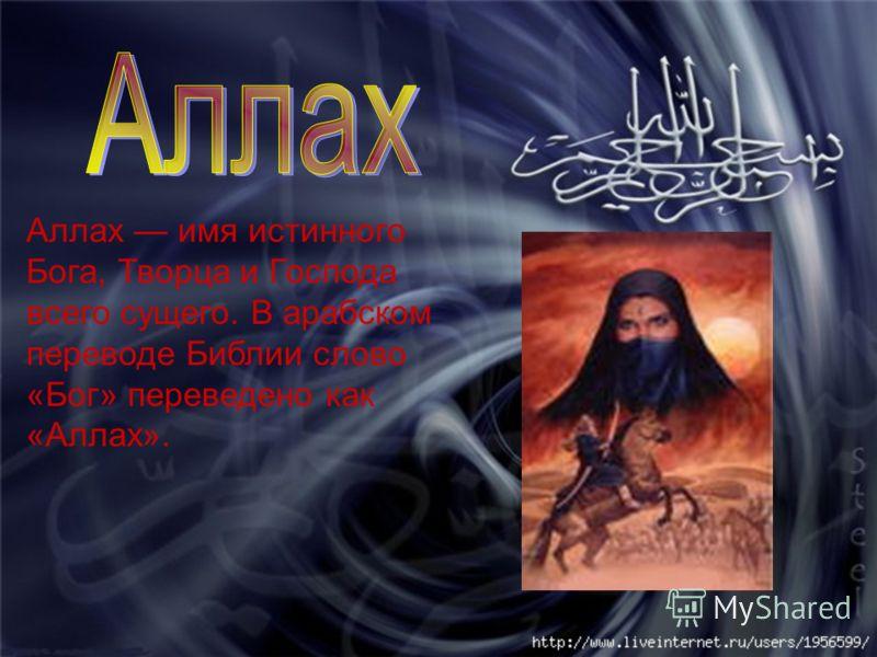 Аллах имя истинного Бога, Творца и Господа всего сущего. В арабском переводе Библии слово «Бог» переведено как «Аллах».