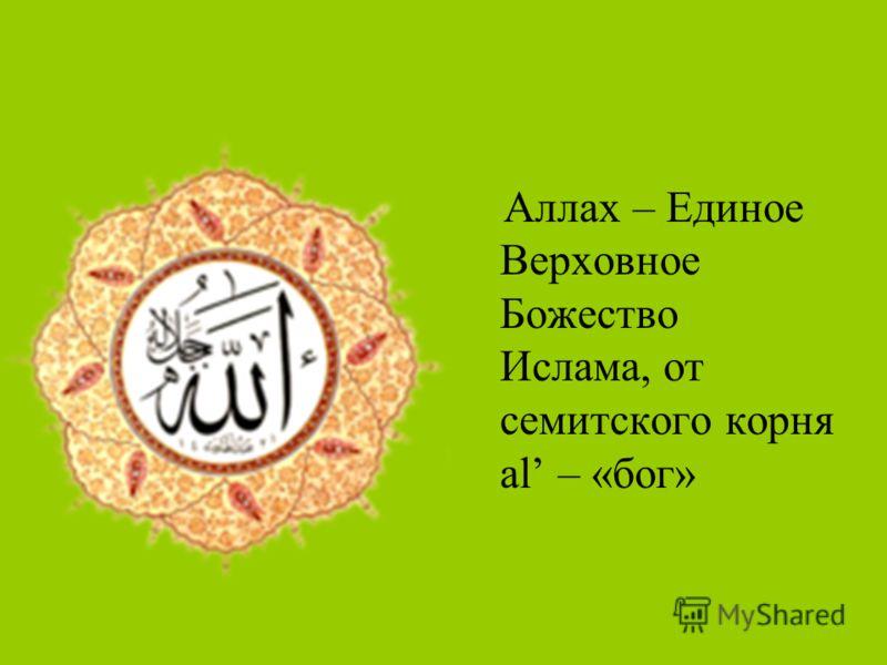 Аллах – Единое Верховное Божество Ислама, от семитского корня al – «бог»