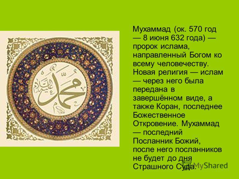Мухаммад (ок. 570 год 8 июня 632 года) пророк ислама, направленный Богом ко всему человечеству. Новая религия ислам через него была передана в завершённом виде, а также Коран, последнее Божественное Откровение. Мухаммад последний Посланник Божий, пос