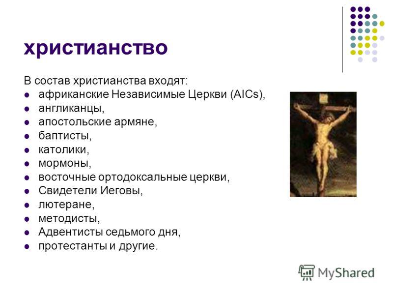 христианство В состав христианства входят: африканские Независимые Церкви (AICs), англиканцы, апостольские армяне, баптисты, католики, мормоны, восточные ортодоксальные церкви, Свидетели Иеговы, лютеране, методисты, Адвентисты седьмого дня, протестан